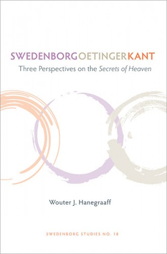 Swedenborg, Oetinger, Kant. Three Perspectives on the Secrets of Heaven. By Wouter Hanegraaff. Swedenborg Studies #18